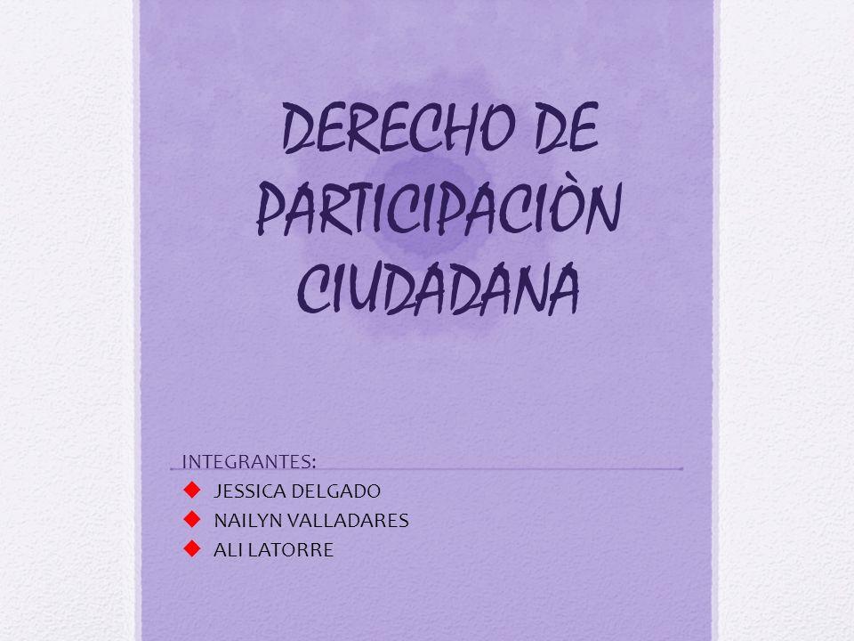 DERECHO DE PARTICIPACIÒN CIUDADANA INTEGRANTES: JESSICA DELGADO NAILYN VALLADARES ALI LATORRE