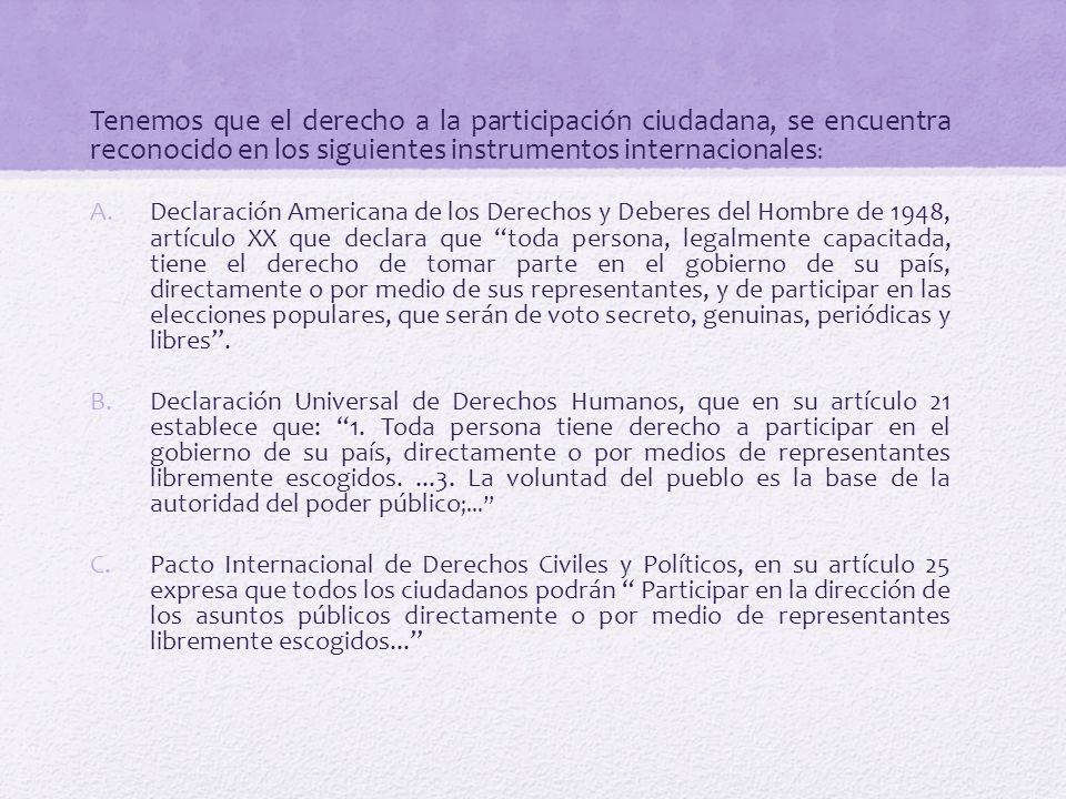 Tenemos que el derecho a la participación ciudadana, se encuentra reconocido en los siguientes instrumentos internacionales : A.Declaración Americana