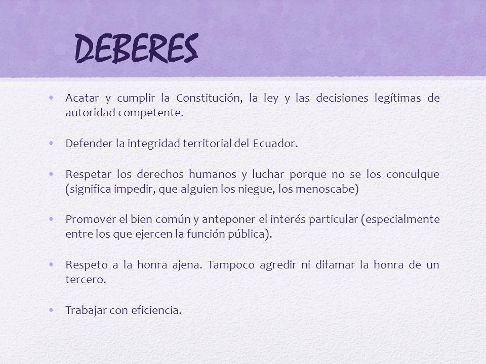 DEBERES Acatar y cumplir la Constitución, la ley y las decisiones legítimas de autoridad competente. Defender la integridad territorial del Ecuador. R