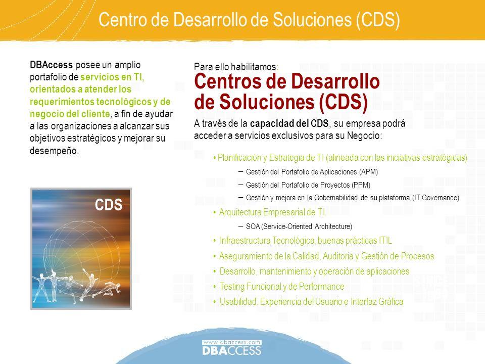 Centro de Desarrollo de Soluciones (CDS) Los Centros de Desarrollo de Soluciones (CDS) adaptan el portafolio de servicios DBAccess de forma exclusiva y especializada, para atender las necesidades de la plataforma TI, aportando valor a los procesos claves del negocio.