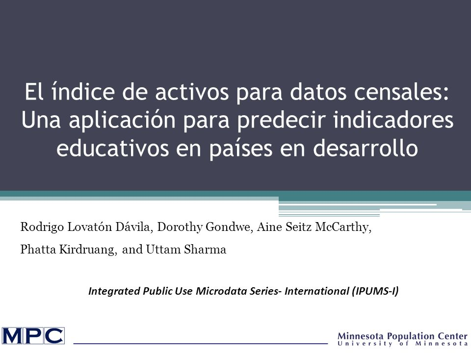 El índice de activos para datos censales: Una aplicación para predecir indicadores educativos en países en desarrollo Rodrigo Lovatón Dávila, Dorothy Gondwe, Aine Seitz McCarthy, Phatta Kirdruang, and Uttam Sharma Integrated Public Use Microdata Series- International (IPUMS-I)
