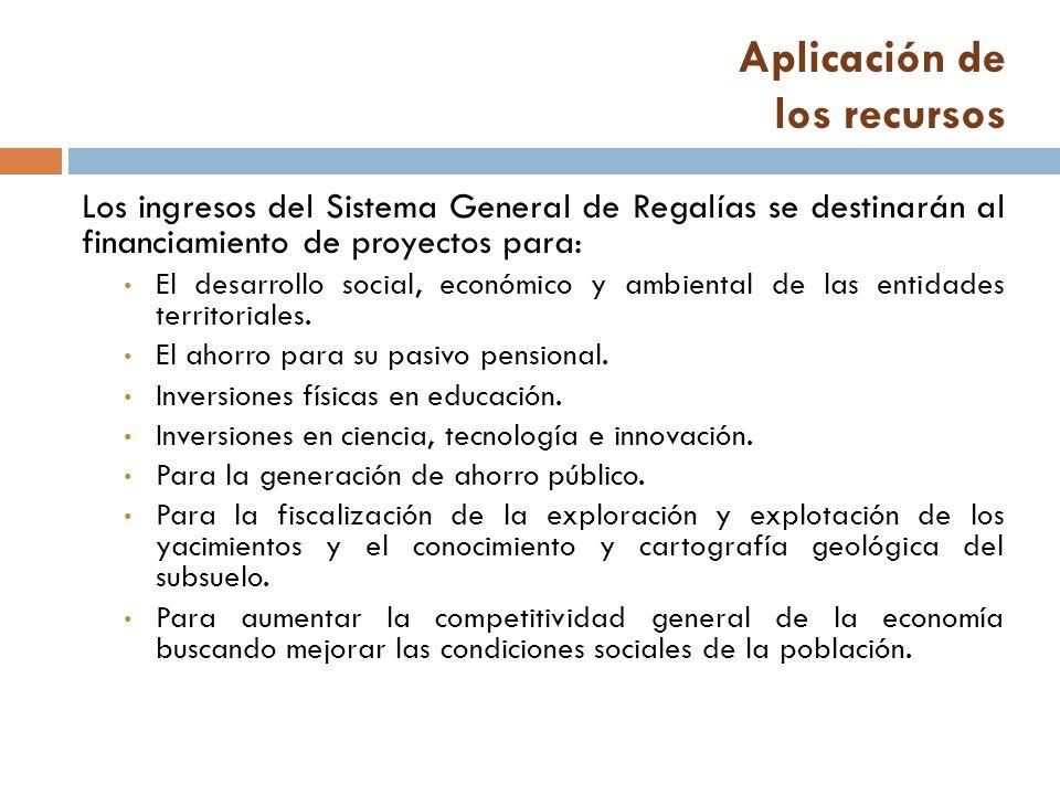 Aplicación de los recursos Los ingresos del Sistema General de Regalías se destinarán al financiamiento de proyectos para: El desarrollo social, económico y ambiental de las entidades territoriales.