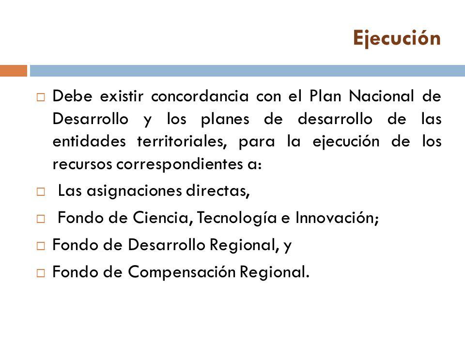 Ejecución Debe existir concordancia con el Plan Nacional de Desarrollo y los planes de desarrollo de las entidades territoriales, para la ejecución de los recursos correspondientes a: Las asignaciones directas, Fondo de Ciencia, Tecnología e Innovación; Fondo de Desarrollo Regional, y Fondo de Compensación Regional.