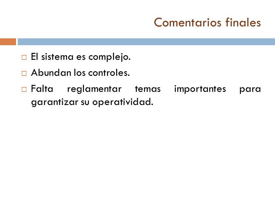 Comentarios finales El sistema es complejo. Abundan los controles. Falta reglamentar temas importantes para garantizar su operatividad.