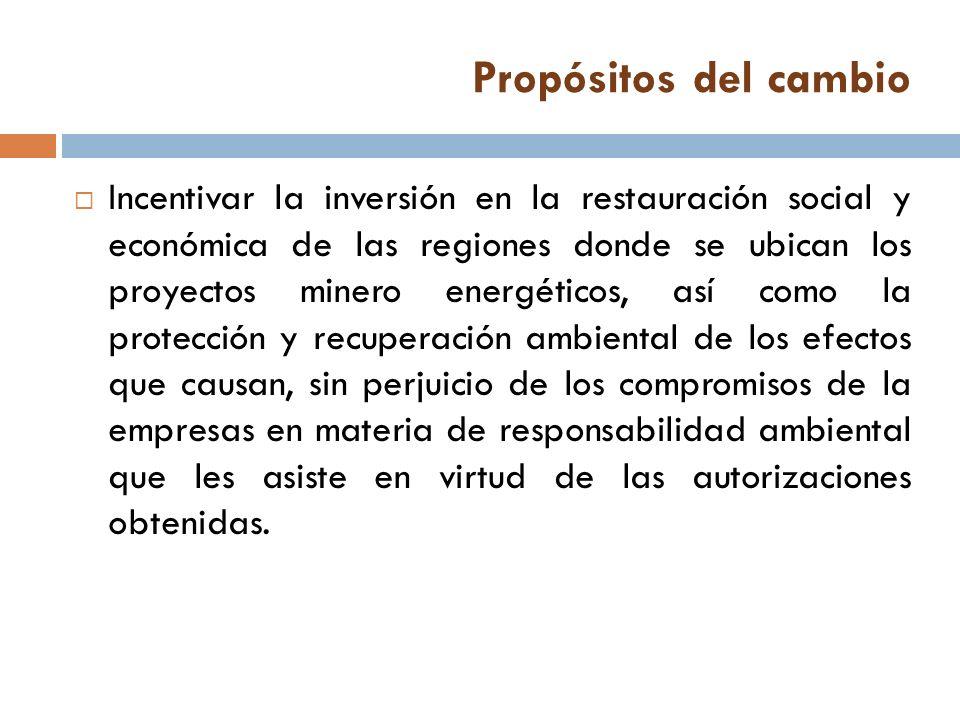 Propósitos del cambio Incentivar la inversión en la restauración social y económica de las regiones donde se ubican los proyectos minero energéticos,
