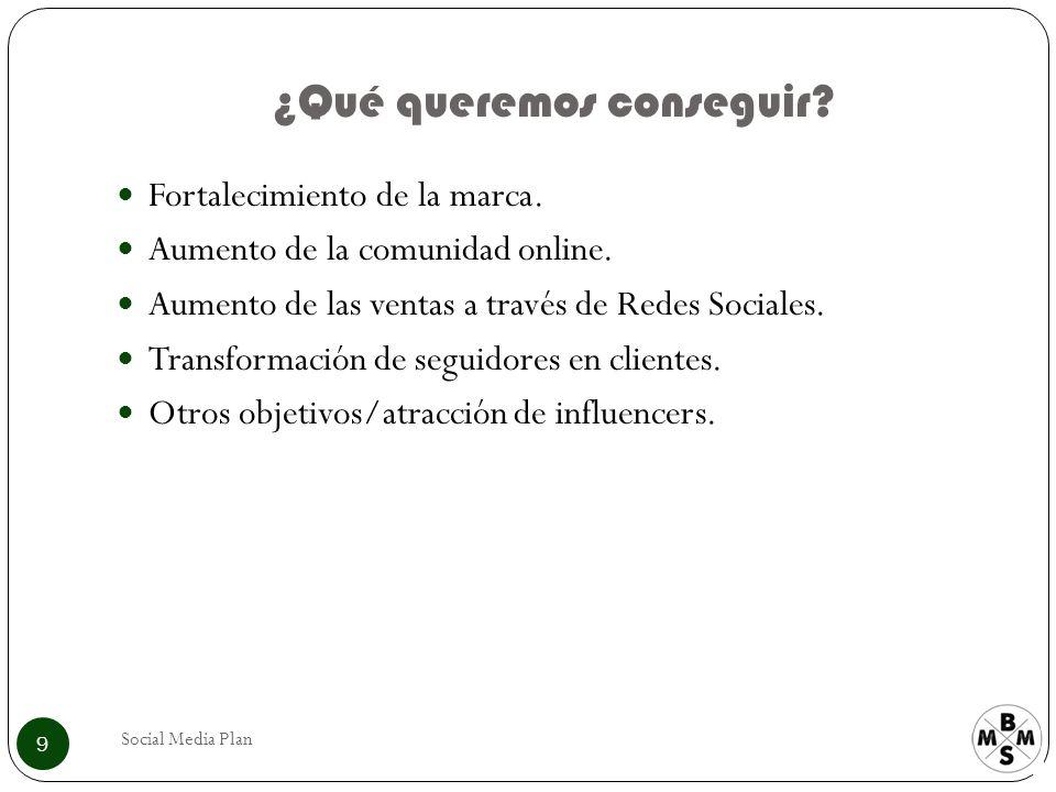 ¿Qué queremos conseguir? Social Media Plan 9 Fortalecimiento de la marca. Aumento de la comunidad online. Aumento de las ventas a través de Redes Soci