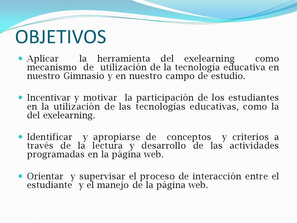 OBJETIVOS Aplicar la herramienta del exelearning como mecanismo de utilización de la tecnología educativa en nuestro Gimnasio y en nuestro campo de es