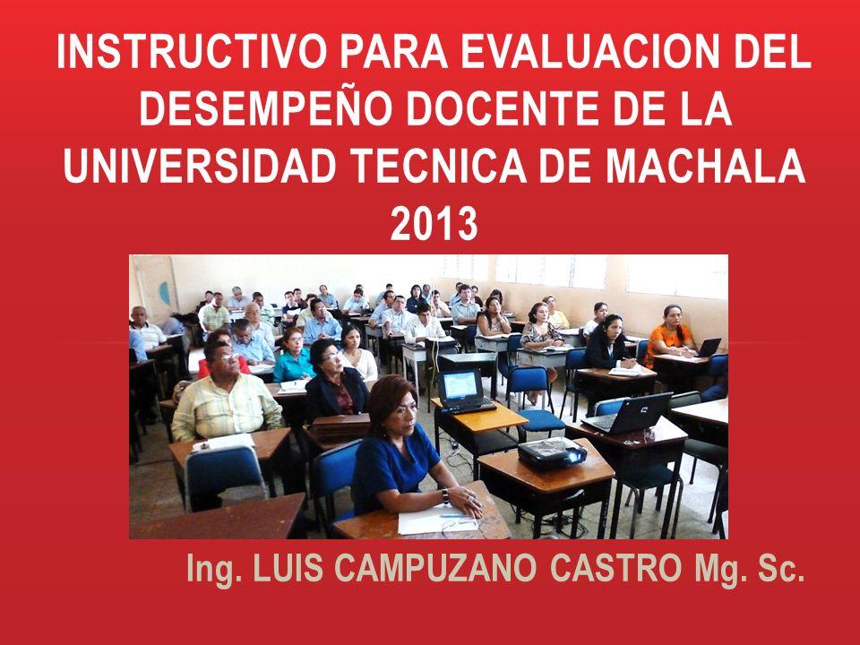 Ing. LUIS CAMPUZANO CASTRO Mg. Sc. INSTRUCTIVO PARA EVALUACION DEL DESEMPEÑO DOCENTE DE LA UNIVERSIDAD TECNICA DE MACHALA 2013