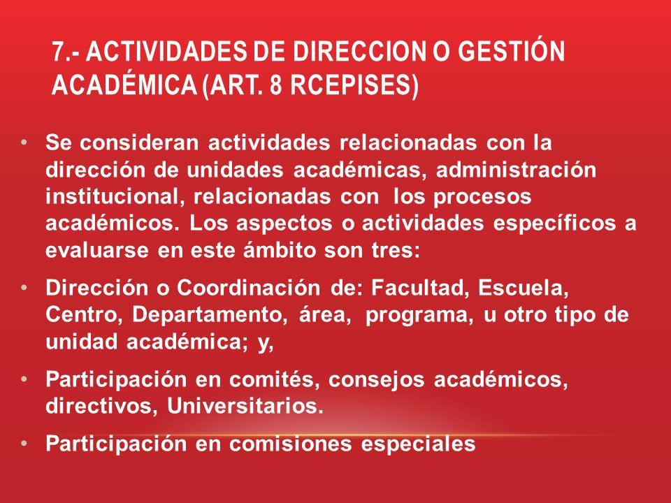 7.- ACTIVIDADES DE DIRECCION O GESTIÓN ACADÉMICA (ART. 8 RCEPISES) Se consideran actividades relacionadas con la dirección de unidades académicas, adm