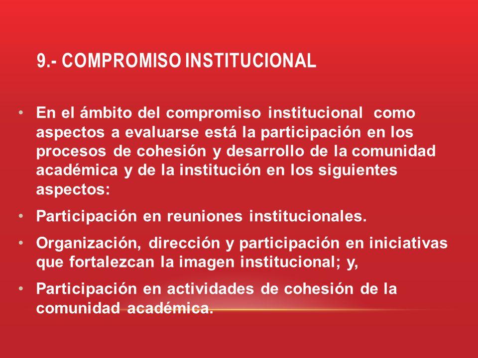 9.- COMPROMISO INSTITUCIONAL En el ámbito del compromiso institucional como aspectos a evaluarse está la participación en los procesos de cohesión y d