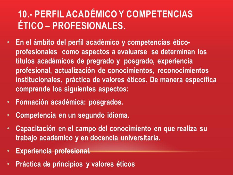 10.- PERFIL ACADÉMICO Y COMPETENCIAS ÉTICO – PROFESIONALES. En el ámbito del perfil académico y competencias ético- profesionales como aspectos a eval