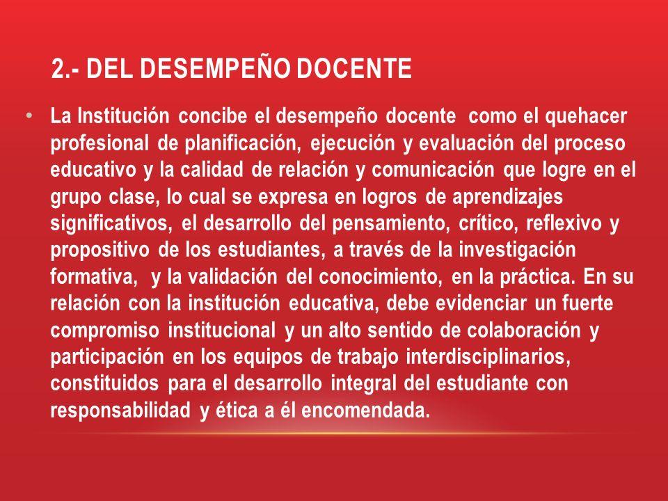 2.- DEL DESEMPEÑO DOCENTE La Institución concibe el desempeño docente como el quehacer profesional de planificación, ejecución y evaluación del proces