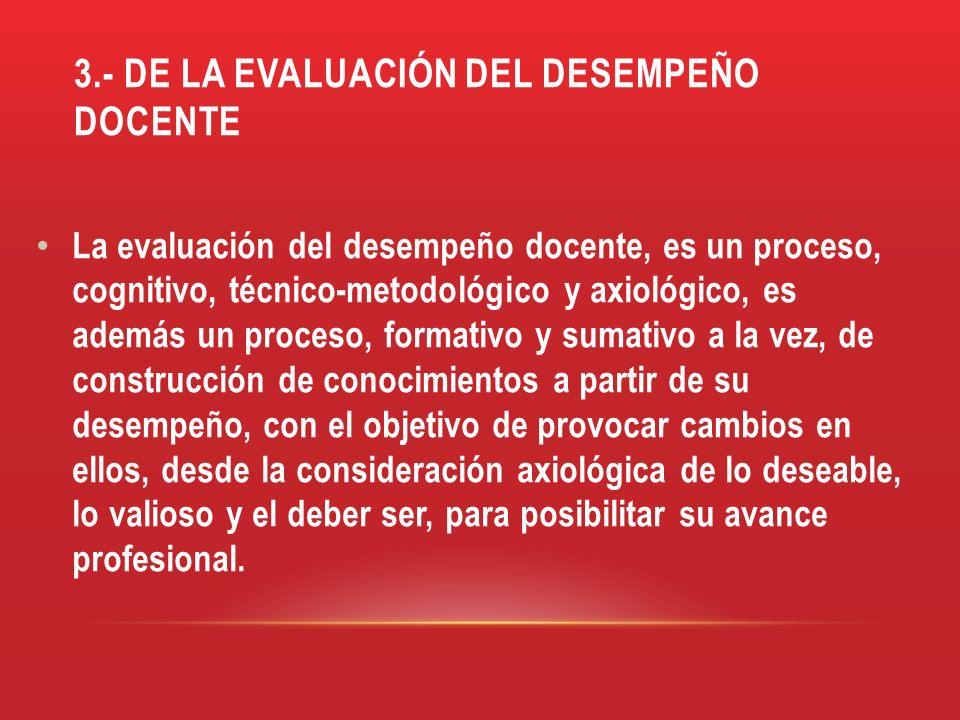 3.- DE LA EVALUACIÓN DEL DESEMPEÑO DOCENTE La evaluación del desempeño docente, es un proceso, cognitivo, técnico-metodológico y axiológico, es además