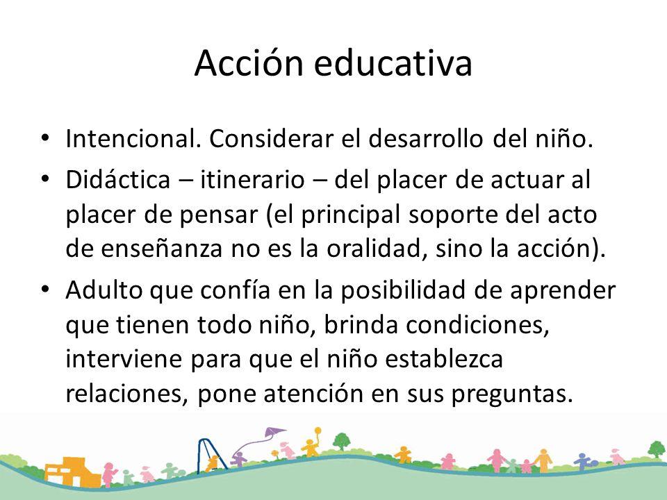 Acción educativa Intencional. Considerar el desarrollo del niño. Didáctica – itinerario – del placer de actuar al placer de pensar (el principal sopor