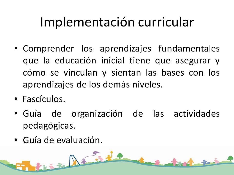 Implementación curricular Comprender los aprendizajes fundamentales que la educación inicial tiene que asegurar y cómo se vinculan y sientan las bases con los aprendizajes de los demás niveles.