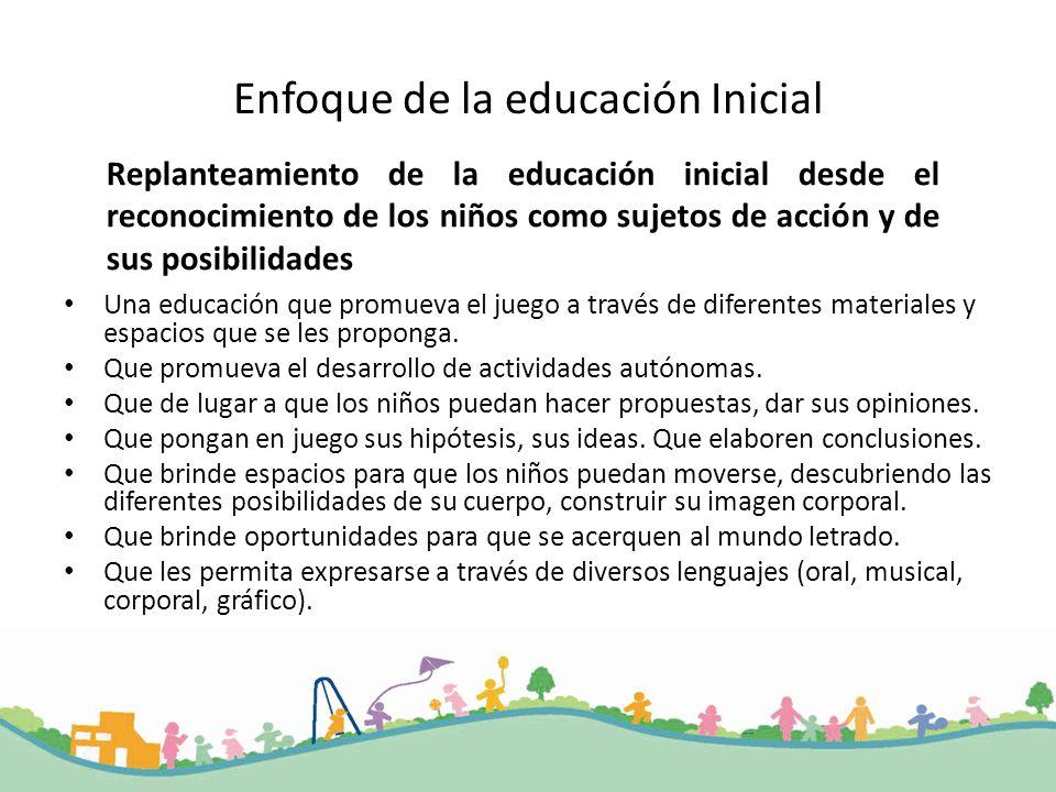 Enfoque de la educación Inicial Una educación que promueva el juego a través de diferentes materiales y espacios que se les proponga. Que promueva el