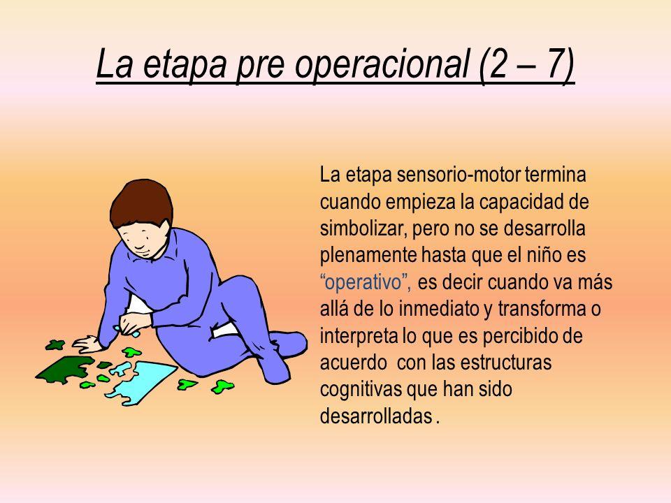 La etapa pre operacional (2 – 7) La etapa sensorio-motor termina cuando empieza la capacidad de simbolizar, pero no se desarrolla plenamente hasta que