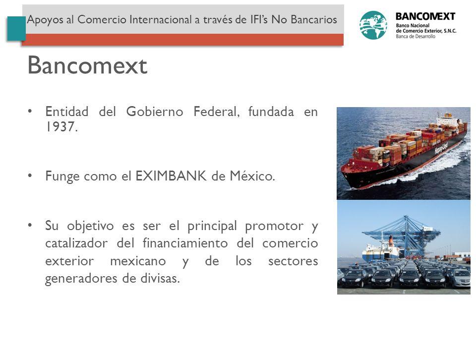 Entidad del Gobierno Federal, fundada en 1937. Funge como el EXIMBANK de México. Su objetivo es ser el principal promotor y catalizador del financiami