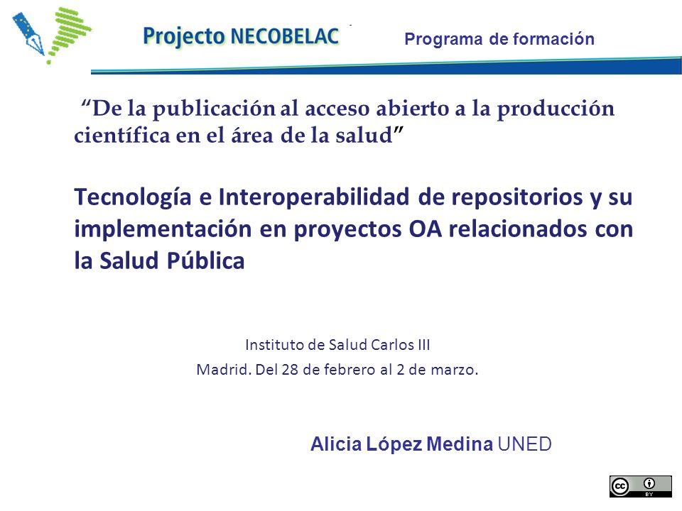 Programa de formación De la publicación al acceso abierto a la producción científica en el área de la salud Tecnología e Interoperabilidad de repositorios y su implementación en proyectos OA relacionados con la Salud Pública Instituto de Salud Carlos III Madrid.
