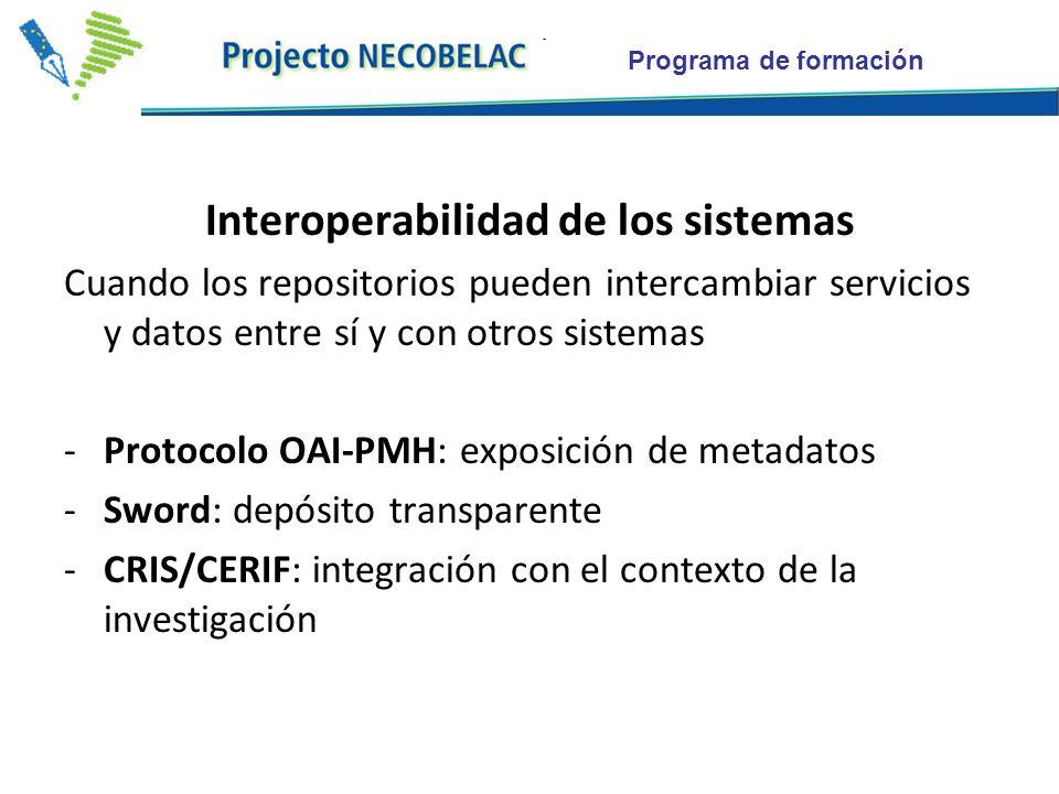 Programa de formación Interoperabilidad de los sistemas Cuando los repositorios pueden intercambiar servicios y datos entre sí y con otros sistemas -Protocolo OAI-PMH: exposición de metadatos -Sword: depósito transparente -CRIS/CERIF: integración con el contexto de la investigación