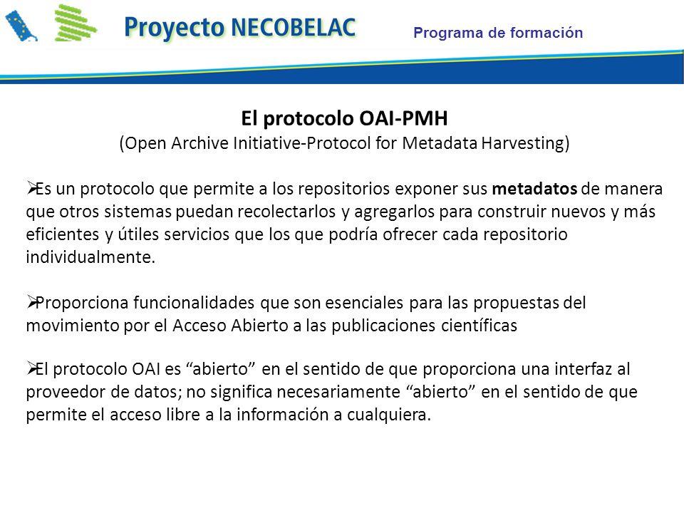 Programa de formación El protocolo OAI-PMH (Open Archive Initiative-Protocol for Metadata Harvesting) Es un protocolo que permite a los repositorios exponer sus metadatos de manera que otros sistemas puedan recolectarlos y agregarlos para construir nuevos y más eficientes y útiles servicios que los que podría ofrecer cada repositorio individualmente.