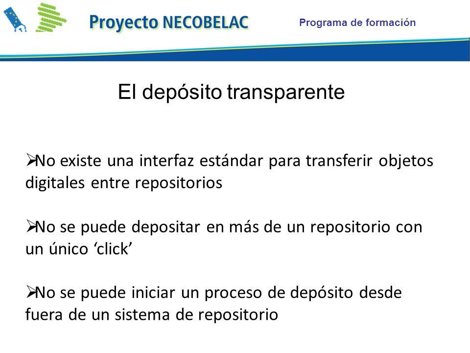Programa de formación El depósito transparente No existe una interfaz estándar para transferir objetos digitales entre repositorios No se puede depositar en más de un repositorio con un único click No se puede iniciar un proceso de depósito desde fuera de un sistema de repositorio
