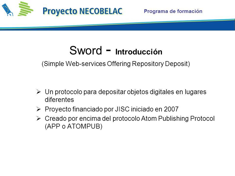 Programa de formación Sword - Introducción (Simple Web-services Offering Repository Deposit) Un protocolo para depositar objetos digitales en lugares diferentes Proyecto financiado por JISC iniciado en 2007 Creado por encima del protocolo Atom Publishing Protocol (APP o ATOMPUB)