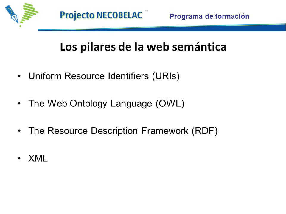 Programa de formación Los pilares de la web semántica Uniform Resource Identifiers (URIs) The Web Ontology Language (OWL) The Resource Description Framework (RDF) XML