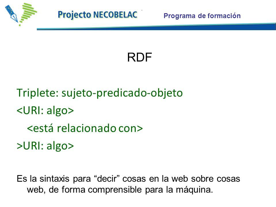 Programa de formación RDF Triplete: sujeto-predicado-objeto >URI: algo> Es la sintaxis para decir cosas en la web sobre cosas web, de forma comprensib