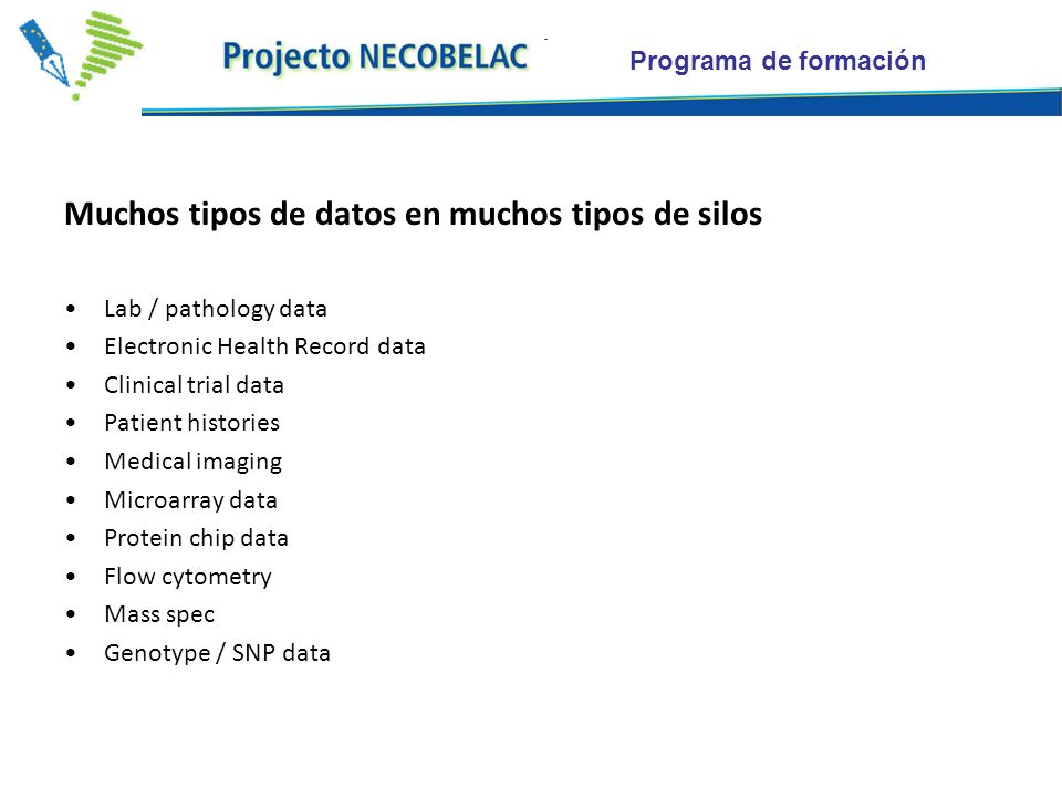 Programa de formación Muchos tipos de datos en muchos tipos de silos Lab / pathology data Electronic Health Record data Clinical trial data Patient histories Medical imaging Microarray data Protein chip data Flow cytometry Mass spec Genotype / SNP data