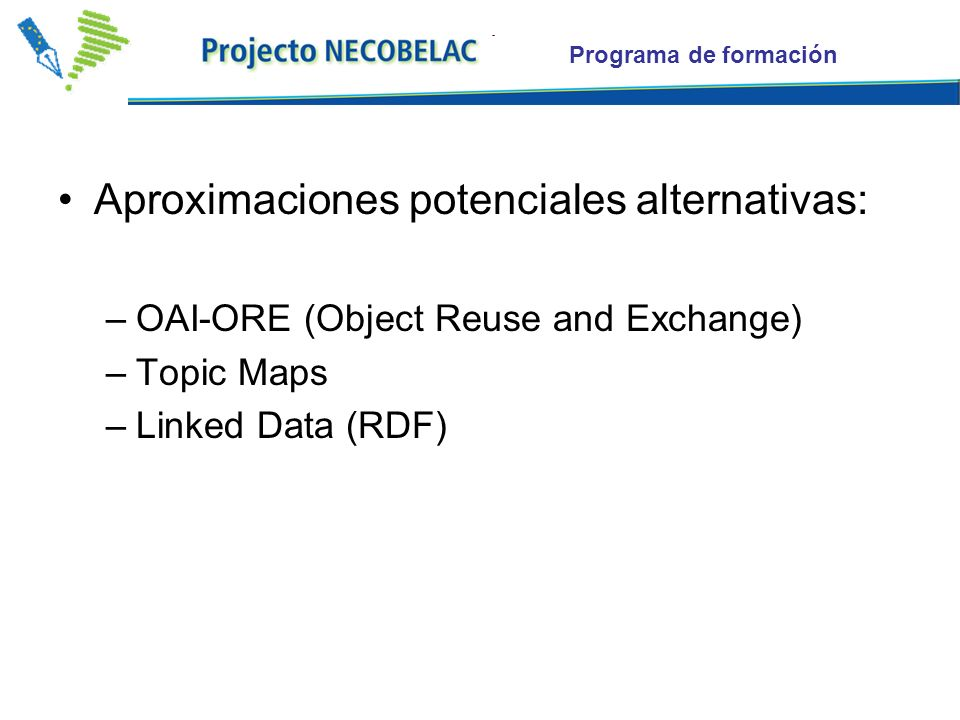Programa de formación Aproximaciones potenciales alternativas: –OAI-ORE (Object Reuse and Exchange) –Topic Maps –Linked Data (RDF)