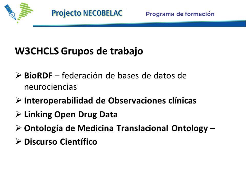 Programa de formación W3CHCLS Grupos de trabajo BioRDF – federación de bases de datos de neurociencias Interoperabilidad de Observaciones clínicas Linking Open Drug Data Ontología de Medicina Translacional Ontology – Discurso Científico
