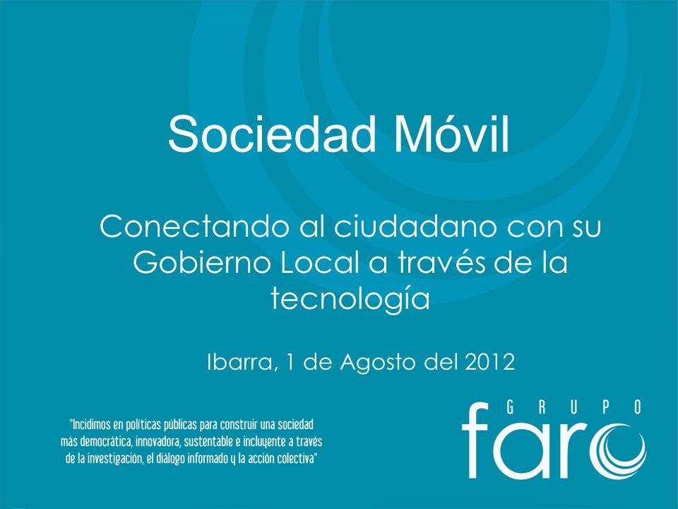 Sociedad Móvil Conectando al ciudadano con su Gobierno Local a través de la tecnología Ibarra, 1 de Agosto del 2012