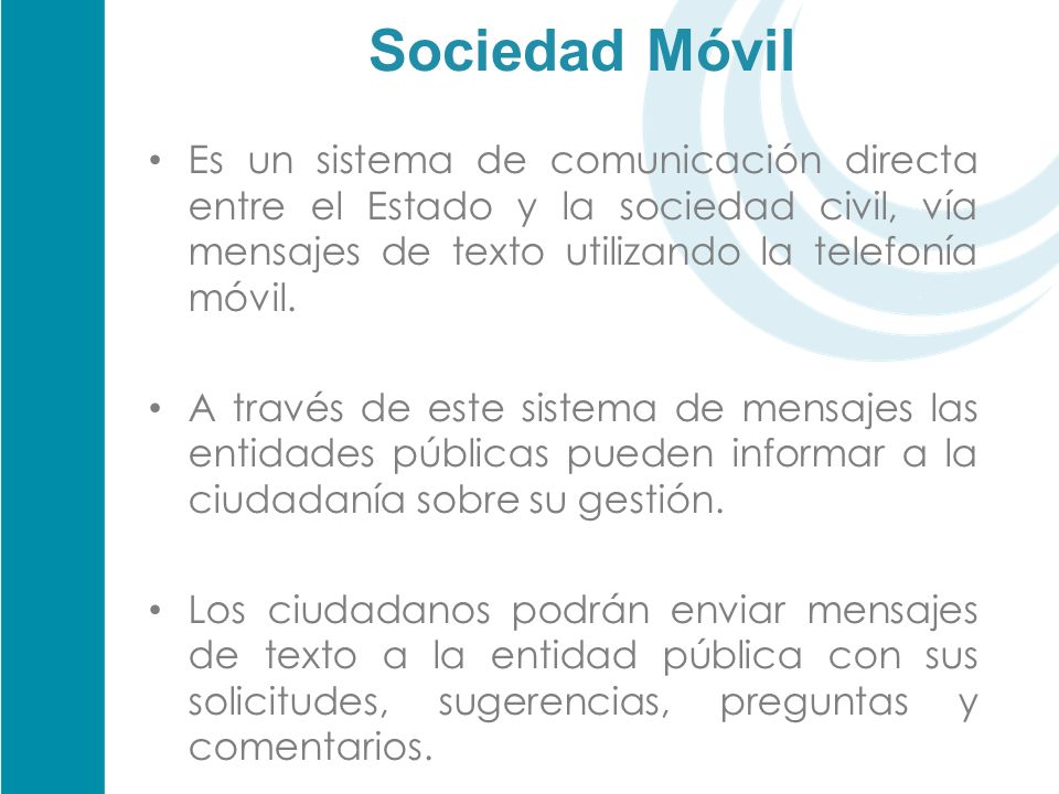 Sociedad Móvil Es un sistema de comunicación directa entre el Estado y la sociedad civil, vía mensajes de texto utilizando la telefonía móvil. A travé