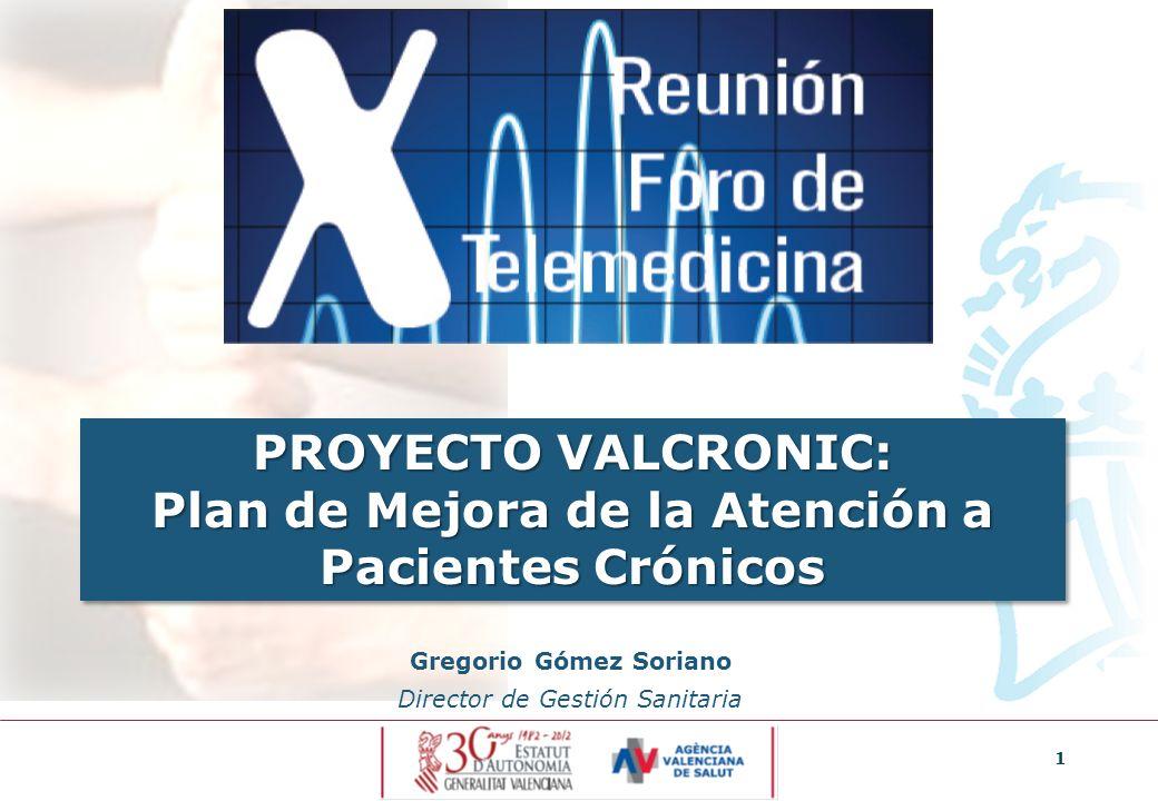 1 PROYECTO VALCRONIC: Plan de Mejora de la Atención a Pacientes Crónicos Gregorio Gómez Soriano Director de Gestión Sanitaria
