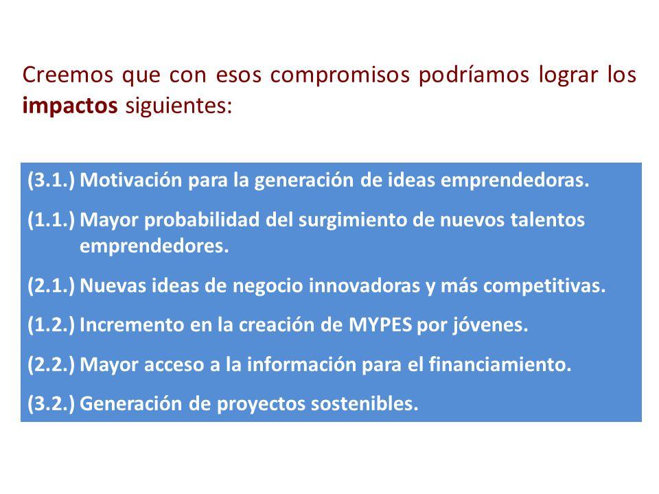 Creemos que con esos compromisos podríamos lograr los impactos siguientes: (3.1.) Motivación para la generación de ideas emprendedoras. (1.1.) Mayor p