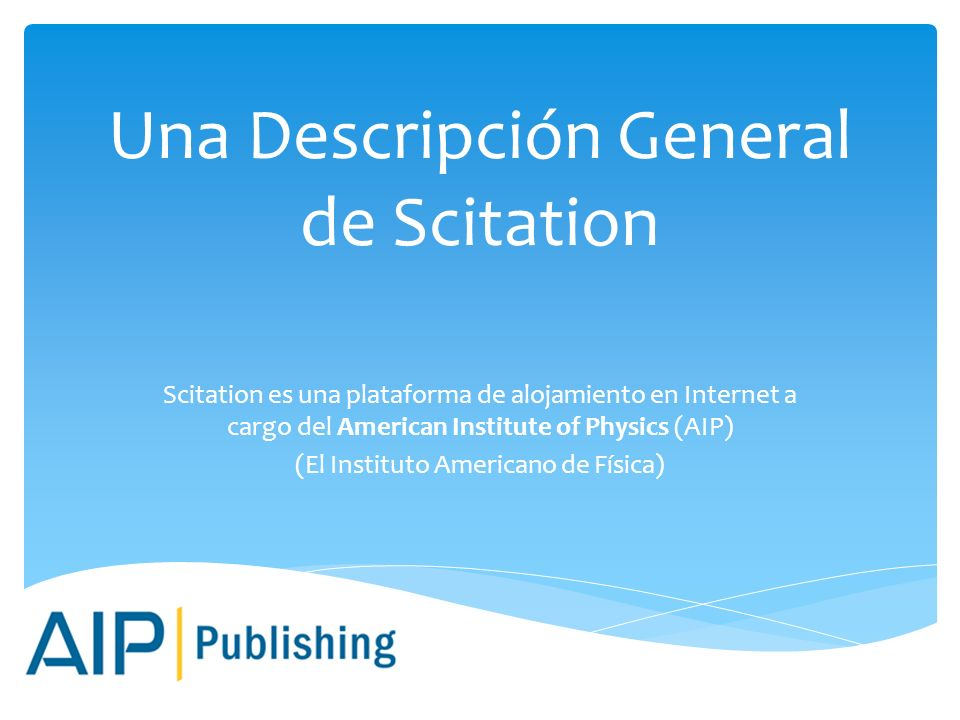 Una Descripción General de Scitation Scitation es una plataforma de alojamiento en Internet a cargo del American Institute of Physics (AIP) (El Instituto Americano de Física)
