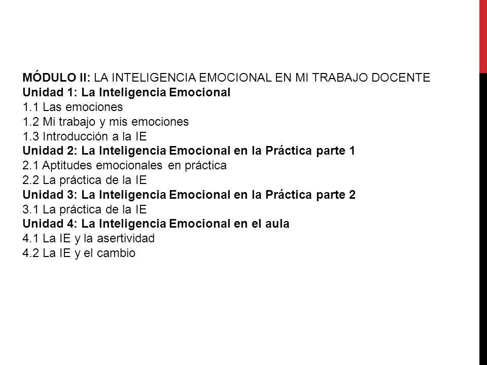 MÓDULO II: LA INTELIGENCIA EMOCIONAL EN MI TRABAJO DOCENTE Unidad 1: La Inteligencia Emocional 1.1 Las emociones 1.2 Mi trabajo y mis emociones 1.3 Introducción a la IE Unidad 2: La Inteligencia Emocional en la Práctica parte 1 2.1 Aptitudes emocionales en práctica 2.2 La práctica de la IE Unidad 3: La Inteligencia Emocional en la Práctica parte 2 3.1 La práctica de la IE Unidad 4: La Inteligencia Emocional en el aula 4.1 La IE y la asertividad 4.2 La IE y el cambio