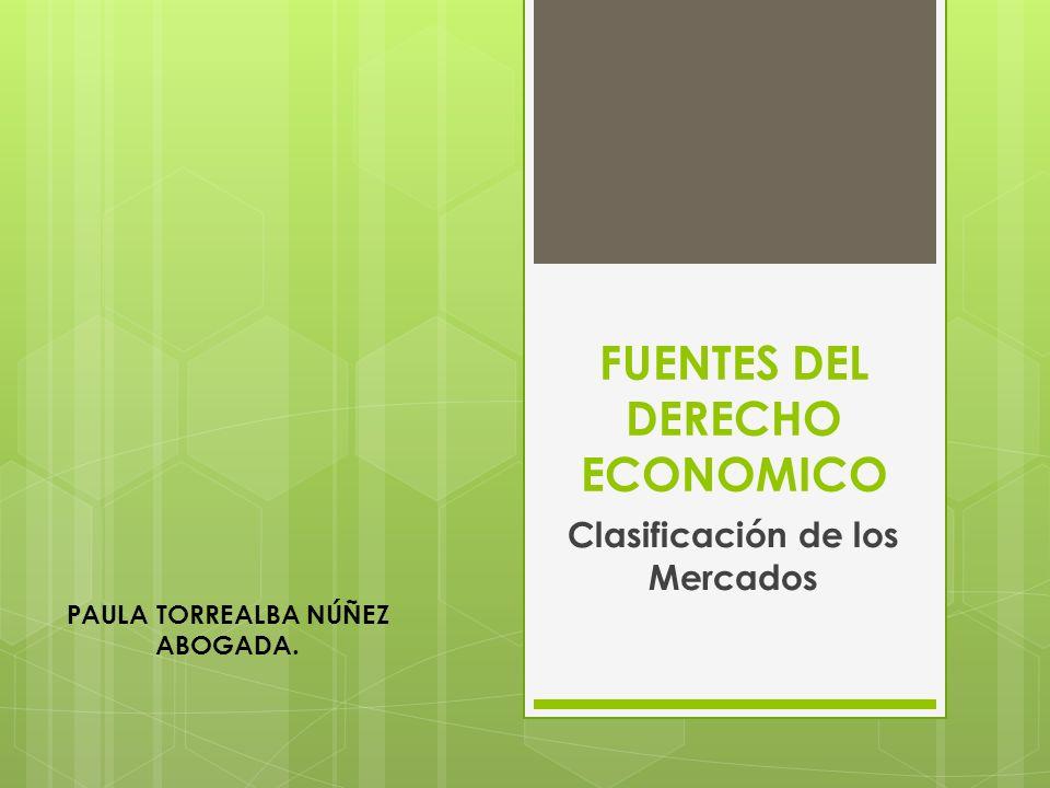 FUENTES DEL DERECHO ECONOMICO Clasificación de los Mercados PAULA TORREALBA NÚÑEZ ABOGADA.