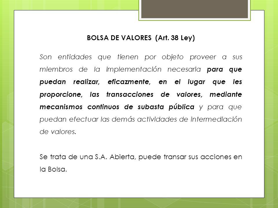 BOLSA DE VALORES (Art. 38 Ley) Son entidades que tienen por objeto proveer a sus miembros de la implementación necesaria para que puedan realizar, efi