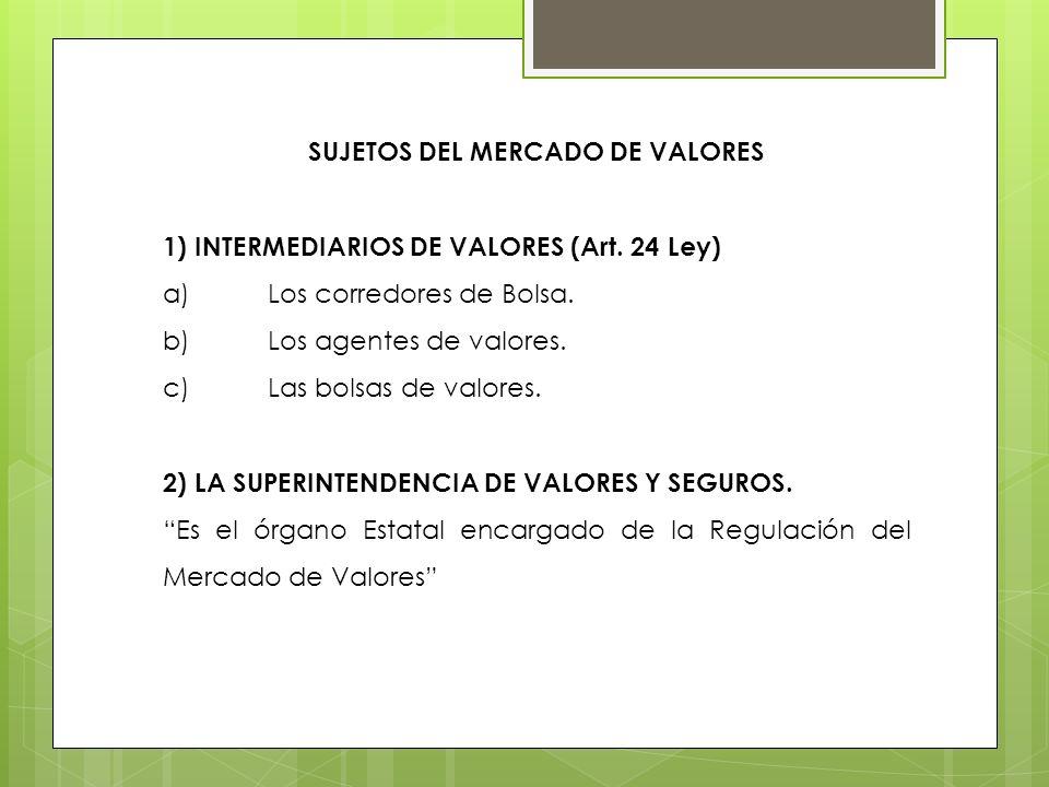 SUJETOS DEL MERCADO DE VALORES 1) INTERMEDIARIOS DE VALORES (Art. 24 Ley) a)Los corredores de Bolsa. b)Los agentes de valores. c)Las bolsas de valores