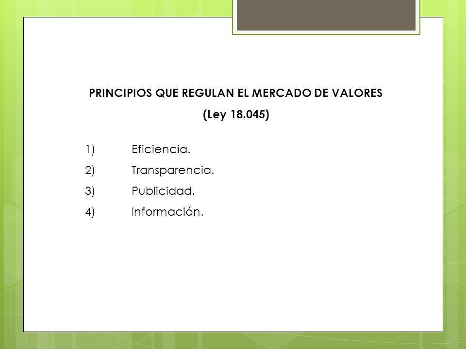PRINCIPIOS QUE REGULAN EL MERCADO DE VALORES (Ley 18.045) 1)Eficiencia. 2)Transparencia. 3)Publicidad. 4)Información.