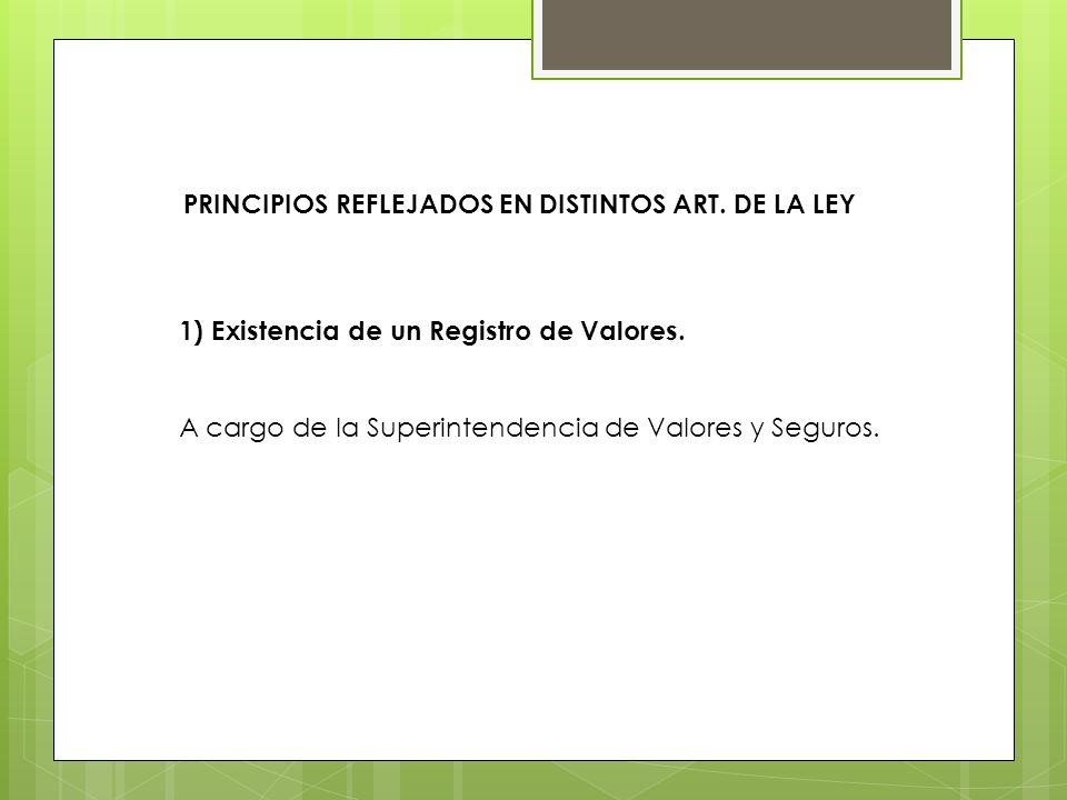 PRINCIPIOS REFLEJADOS EN DISTINTOS ART. DE LA LEY 1) Existencia de un Registro de Valores. A cargo de la Superintendencia de Valores y Seguros.