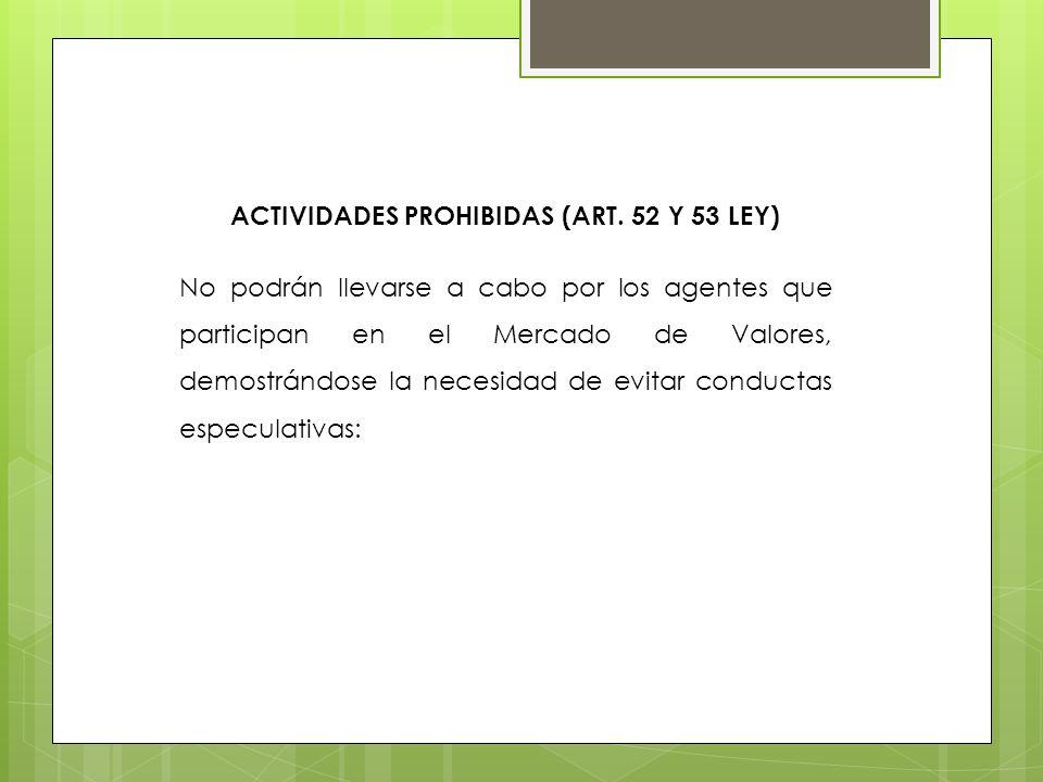 ACTIVIDADES PROHIBIDAS (ART. 52 Y 53 LEY) No podrán llevarse a cabo por los agentes que participan en el Mercado de Valores, demostrándose la necesida
