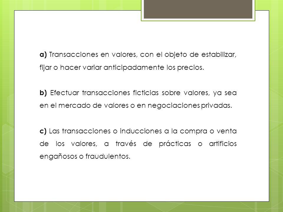 a) Transacciones en valores, con el objeto de estabilizar, fijar o hacer variar anticipadamente los precios. b) Efectuar transacciones ficticias sobre
