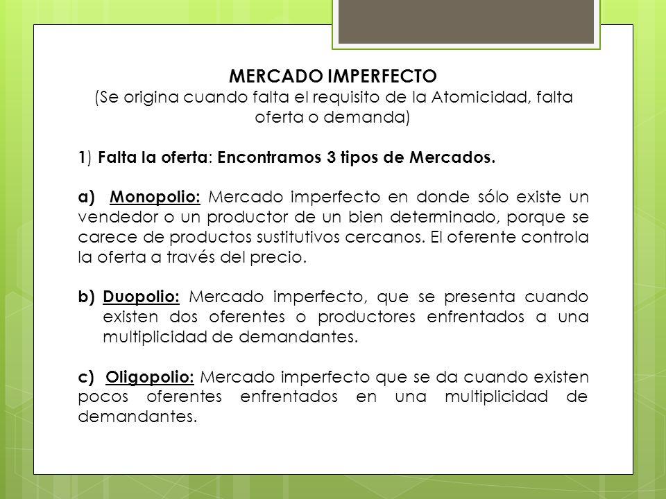 MERCADO IMPERFECTO (Se origina cuando falta el requisito de la Atomicidad, falta oferta o demanda) 1 ) Falta la oferta : Encontramos 3 tipos de Mercad
