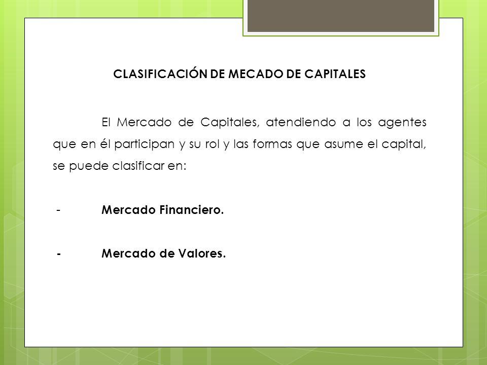 CLASIFICACIÓN DE MECADO DE CAPITALES El Mercado de Capitales, atendiendo a los agentes que en él participan y su rol y las formas que asume el capital