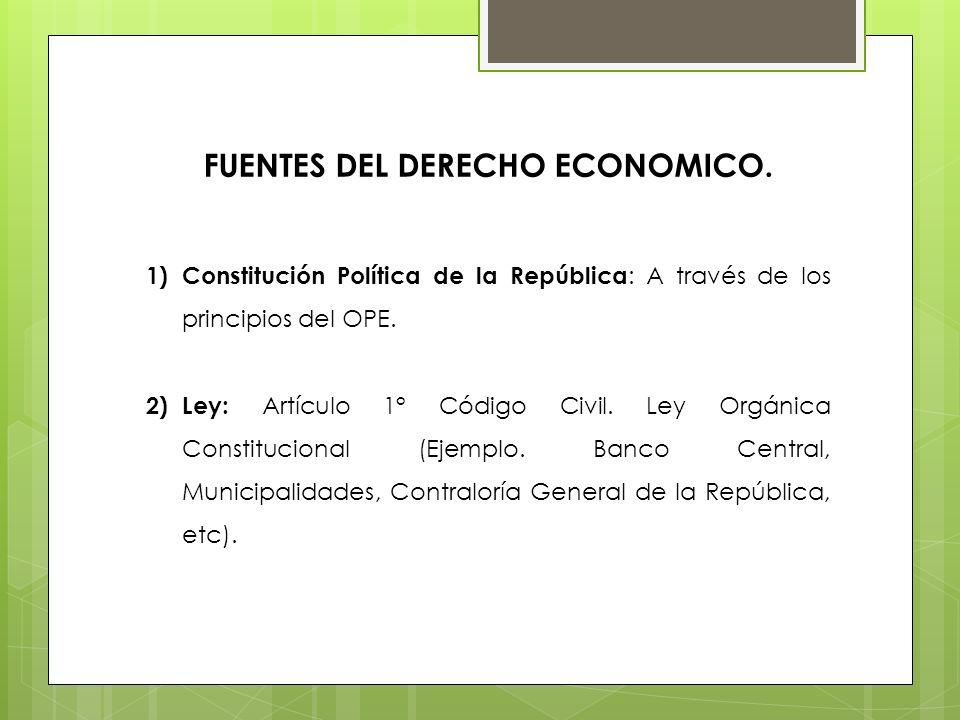 FUENTES DEL DERECHO ECONOMICO. 1)Constitución Política de la República : A través de los principios del OPE. 2)Ley: Artículo 1° Código Civil. Ley Orgá