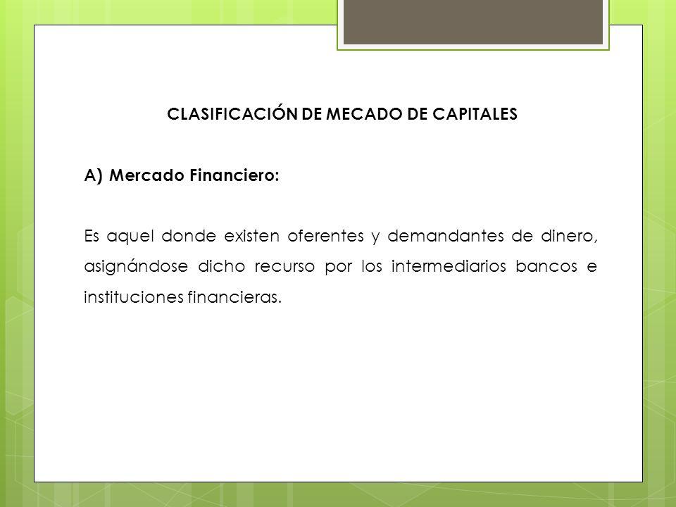 CLASIFICACIÓN DE MECADO DE CAPITALES A)Mercado Financiero: Es aquel donde existen oferentes y demandantes de dinero, asignándose dicho recurso por los