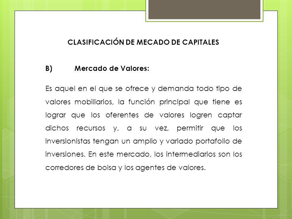CLASIFICACIÓN DE MECADO DE CAPITALES B)Mercado de Valores: Es aquel en el que se ofrece y demanda todo tipo de valores mobiliarios, la función princip